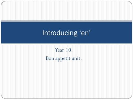 Year 10. Bon appetit unit. Introducing 'en'. 'en' – 'some of it' or 'some of them' 'En' is a small but important word in French that is commonly used.