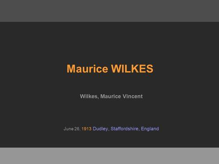 Maurice WILKES Wilkes, Maurice Vincent J une 26, 1913 Dudley, Staffordshire, England.
