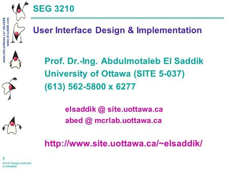 Www.site.uottawa.ca/~elsaddik www.el-saddik.com 1 Unit D-Design methods (c) elsaddik SEG 3210 User Interface Design & Implementation Prof. Dr.-Ing. Abdulmotaleb.