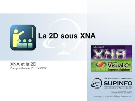 XNA et la 2D Campus-Booster ID : **XXXXX www.supinfo.com Copyright © SUPINFO. All rights reserved La 2D sous XNA.