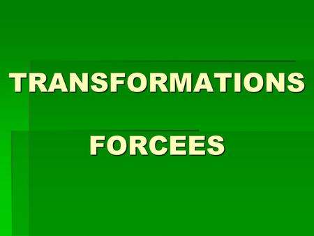 TRANSFORMATIONS FORCEES