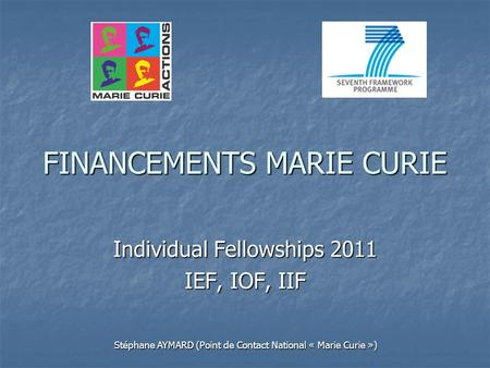 FINANCEMENTS MARIE CURIE Individual Fellowships 2011 IEF, IOF, IIF Stéphane AYMARD (Point de Contact National « Marie Curie »)
