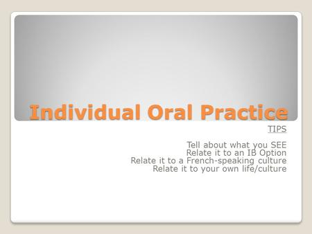Individual Oral Practice TIPS Tell about what you SEE Relate it to an IB Option Relate it to a French-speaking culture Relate it to your own life/culture.