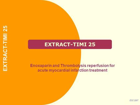 EXTRACT-TIMI 25 Enoxaparin and Thrombolysis reperfusion for acute myocardial infarction treatment ESC 2007 EXTRACT-TIMI 25.