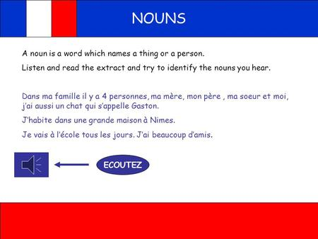 NOUNS A noun is a word which names a thing or a person. Listen and read the extract and try to identify the nouns you hear. Dans ma famille il y a 4 personnes,