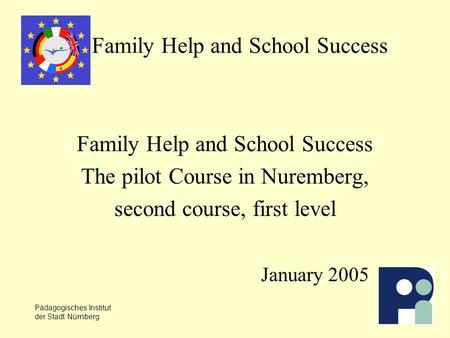 Pädagogisches Institut der Stadt Nürnberg Family Help and School Success The pilot Course in Nuremberg, second course, first level January 2005.