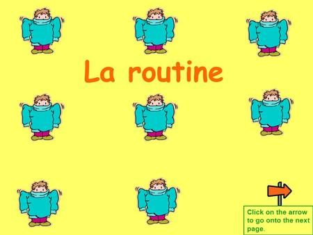 La routine Click on the arrow to go onto the next page.