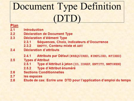 Document Type Definition (DTD) Plan 2.1Introduction 2.2Déclaration de Document Type 2.3Déclaration d'élément Type 2.3.1Séquences, Choix, indicateurs d'Occurrence.