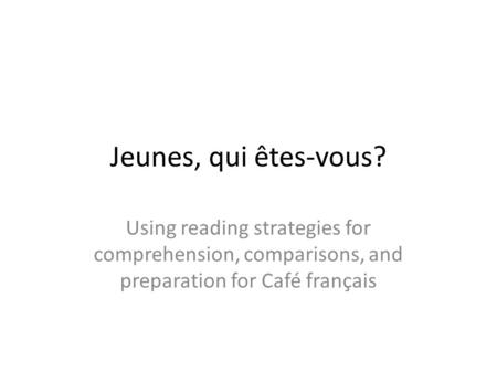 Jeunes, qui êtes-vous? Using reading strategies for comprehension, comparisons, and preparation for Café français.