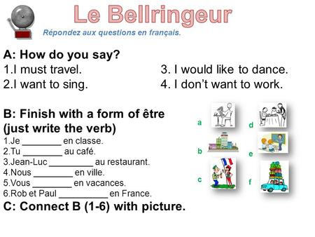 Répondez aux questions en français. A: How do you say? 1.I must travel.3. I would like to dance. 2.I want to sing.4. I don't want to work. B: Finish with.