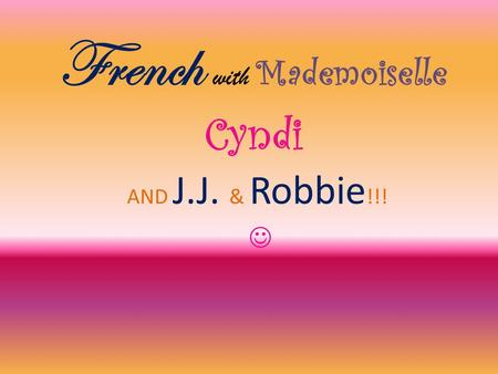 French with Mademoiselle Cyndi AND J.J. & Robbie !!!