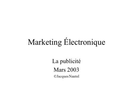 Marketing Électronique La publicité Mars 2003 ©Jacques Nantel.