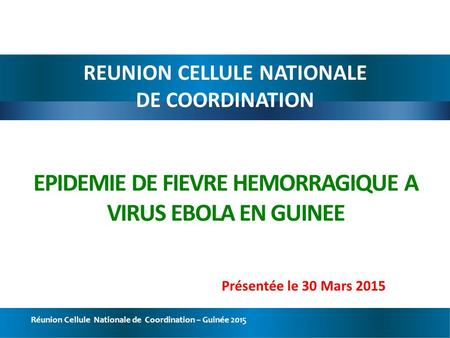 Réunion Cellule Nationale de Coordination – Guinée 2015 EPIDEMIE DE FIEVRE HEMORRAGIQUE A VIRUS EBOLA EN GUINEE REUNION CELLULE NATIONALE DE COORDINATION.