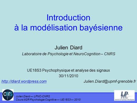 Julien Diard — LPNC-CNRS Cours M2R Psychologie Cognitive — UE18S3 — 2010 Introduction à la modélisation bayésienne Julien Diard Laboratoire de Psychologie.