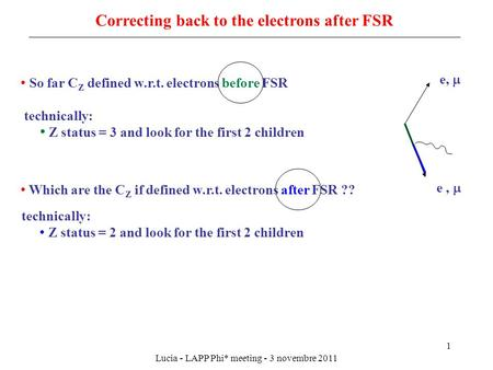 Lucia - LAPP Phi* meeting - 3 novembre 2011 1 Correcting back to the electrons after FSR So far C Z defined w.r.t. electrons before FSR Z status = 3 and.