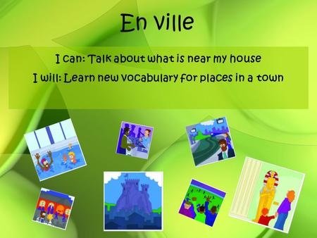 En ville I can: Talk about what is near my house I will: Learn new vocabulary for places in a town.