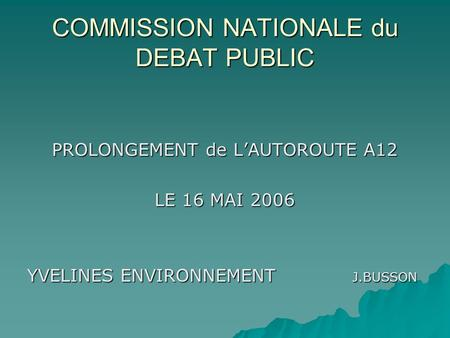 COMMISSION NATIONALE du DEBAT PUBLIC PROLONGEMENT de L'AUTOROUTE A12 LE 16 MAI 2006 YVELINES ENVIRONNEMENT J.BUSSON.