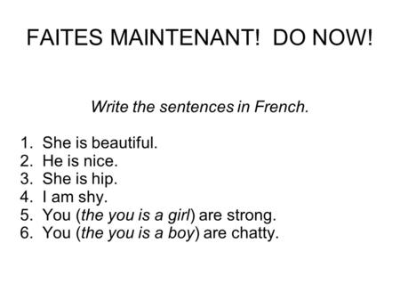 FAITES MAINTENANT! DO NOW! Write the sentences in French. 1. She is beautiful. 2. He is nice. 3. She is hip. 4. I am shy. 5. You (the you is a girl) are.
