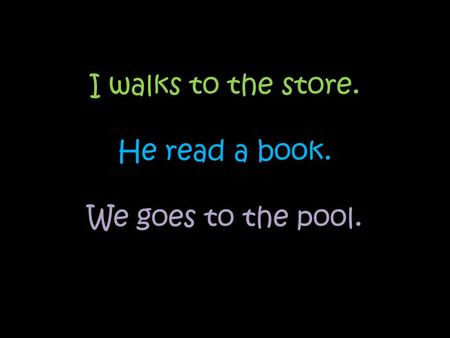 I walks to the store. He read a book. We goes to the pool.