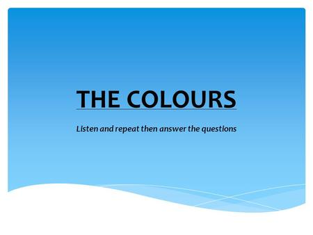 THE COLOURS Listen and repeat then answer the questions.