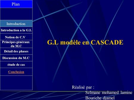 G.L modèle en CASCADE Plan Introduction Introduction a la G.L Notion de C.V Principes généraux du M.C Détail des phases Discussion du M.C étude de cas.