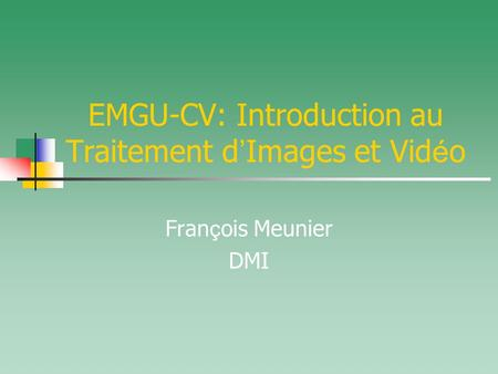 EMGU-CV: Introduction au Traitement d ' Images et Vid é o Fran ç ois Meunier DMI.