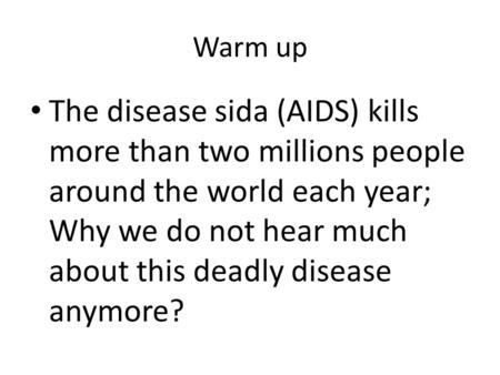 Warm up The disease sida (AIDS) kills more than two millions people around the world each year; Why we do not hear much about this deadly disease anymore?