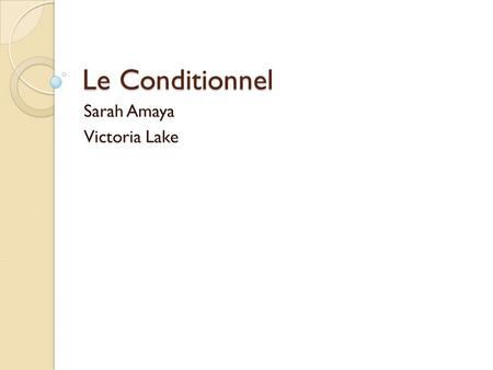 Le Conditionnel Sarah Amaya Victoria Lake. Le Conditionnel The conditional is used to express the consequences of a hypothetical situation using the structure: