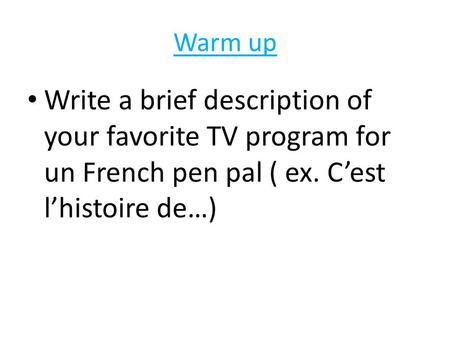 Warm up Write a brief description of your favorite TV program for un French pen pal ( ex. C'est l'histoire de…)