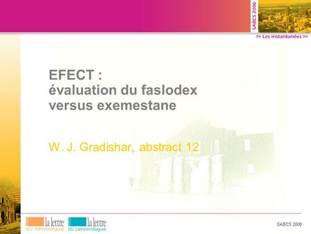 EFECT : évaluation du faslodex versus exemestane W. J. Gradishar, abstract 12 SABCS 2006.