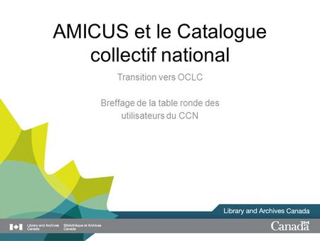 AMICUS et le Catalogue collectif national Transition vers OCLC Breffage de la table ronde des utilisateurs du CCN.