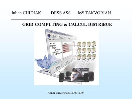 Julien CHIDIAKDESS ASSJoël TAKVORIAN ___________________________________________________________ GRID COMPUTING & CALCUL DISTRIBUE Année universitaire.