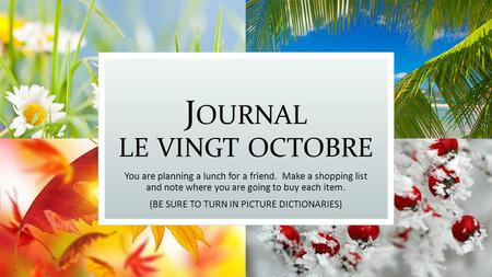 J OURNAL LE VINGT OCTOBRE You are planning a lunch for a friend. Make a shopping list and note where you are going to buy each item. (BE SURE TO TURN IN.