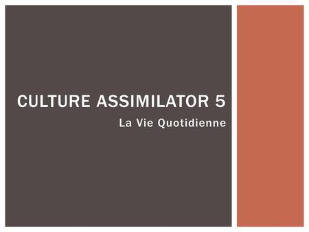 La Vie Quotidienne CULTURE ASSIMILATOR 5 How do you get to school? What happens when you arrive late to school? Is it easy to leave school during the.