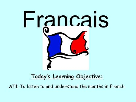 Français Today's Learning Objective: AT1: To listen to and understand the months in French.