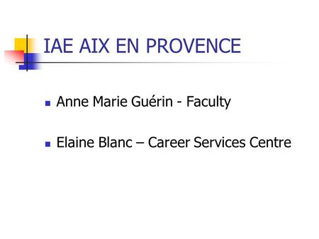 IAE AIX EN PROVENCE Anne Marie Guérin - Faculty Elaine Blanc – Career Services Centre.