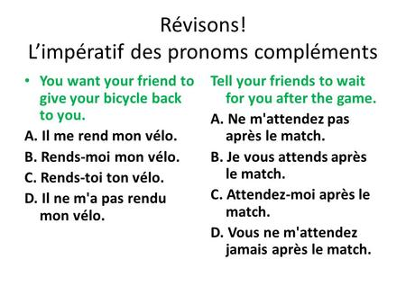Révisons! L'impératif des pronoms compléments You want your friend to give your bicycle back to you. A. Il me rend mon vélo. B. Rends-moi mon vélo. C.
