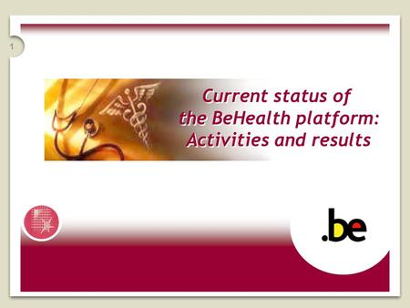 1 Current status of the BeHealth platform: Activities and results Current status of the BeHealth platform: Activities and results.