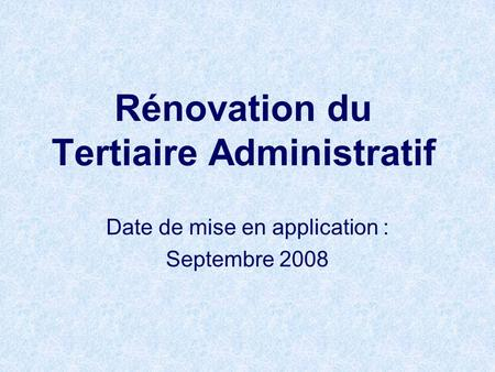 Rénovation du Tertiaire Administratif Date de mise en application : Septembre 2008.
