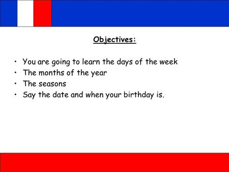 Objectives: You are going to learn the days of the week The months of the year The seasons Say the date and when your birthday is.