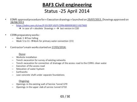 BAF3 Civil engineering Status -25 April 2014 EDMS approval procedure for « Execution drawings » launched on 29/07/2013. Drawings approved on 28/08/2013.