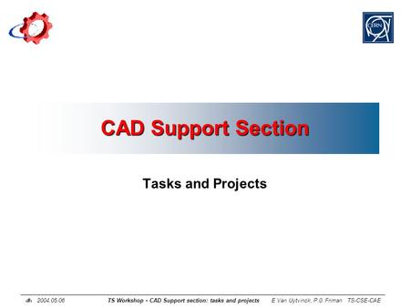 1 2004.05.06 TS Workshop - CAD Support section: tasks and projects E Van Uytvinck, P.0. Friman TS-CSE-CAE CAD Support Section Tasks and Projects.