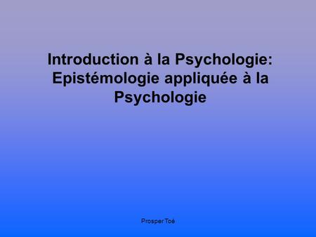 Introduction à la Psychologie: Epistémologie appliquée à la Psychologie Prosper Toé.
