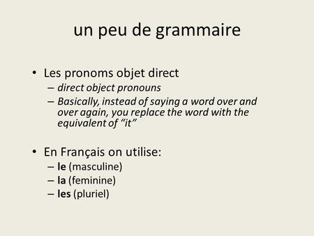 Un peu de grammaire Les pronoms objet direct – direct object pronouns – Basically, instead of saying a word over and over again, you replace the word with.