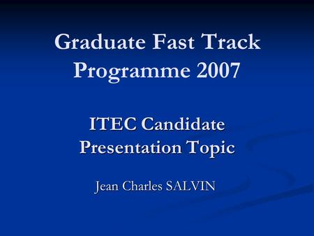 ITEC Candidate Presentation Topic Graduate Fast Track Programme 2007 ITEC Candidate Presentation Topic Jean Charles SALVIN.