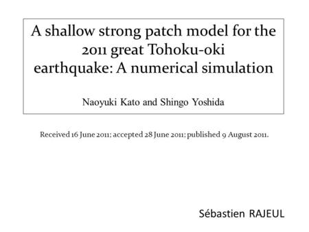A shallow strong patch model for the 2011 great Tohoku-oki earthquake: A numerical simulation Naoyuki Kato and Shingo Yoshida Sébastien RAJEUL Received.