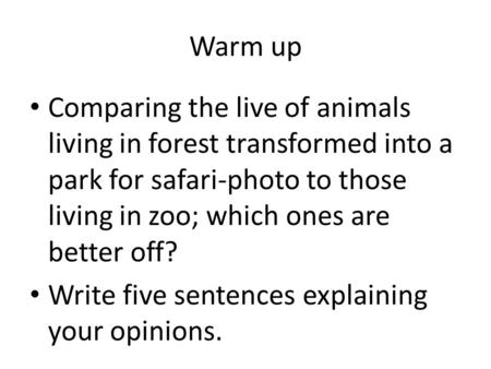 Warm up Comparing the live of animals living in forest transformed into a park for safari-photo to those living in zoo; which ones are better off? Write.