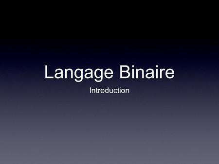 Langage Binaire Introduction.