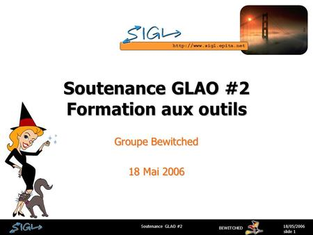 BEWITCHED 18/05/2006Soutenance GLAO #2 slide 1 Soutenance GLAO #2 Formation aux outils Groupe Bewitched 18 Mai 2006.