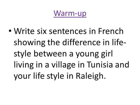 Warm-up Write six sentences in French showing the difference in life- style between a young girl living in a village in Tunisia and your life style in.